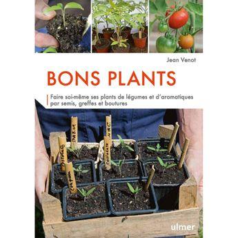 BONS PLANTS Faire soi-même ses plants par semis, greffes et boutures